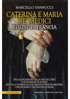 Caterina e Maria De' Medici. Regine di Francia